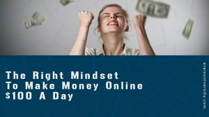 The Right Mindset To Make Money Online $100 A Day