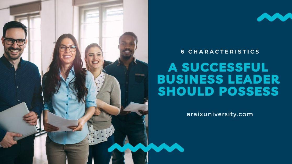 6 Characteristics a Successful Business Leader Should Possess